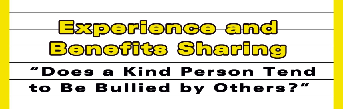 "Experience and Benefits Sharing- ""Does a Kind Person Tend to Be Bullied by Others?"""