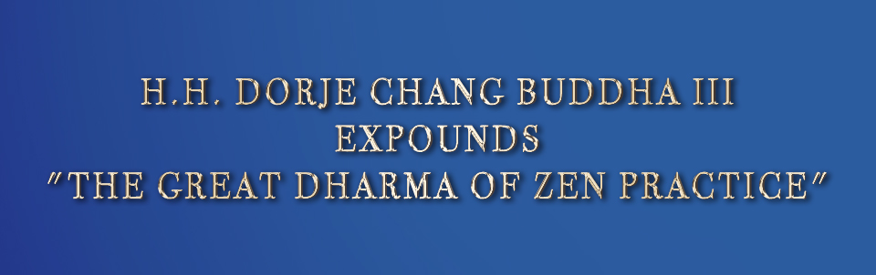 "H.H. DORJE CHANG BUDDHA III EXPOUNDS ""THE GREAT DHARMA OF ZEN PRACTICE"""