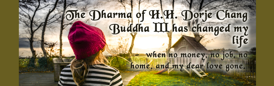 The Dharma of H.H. Dorje Chang Buddha III has changed my life – when no money, no job, no home, and my dear love gone