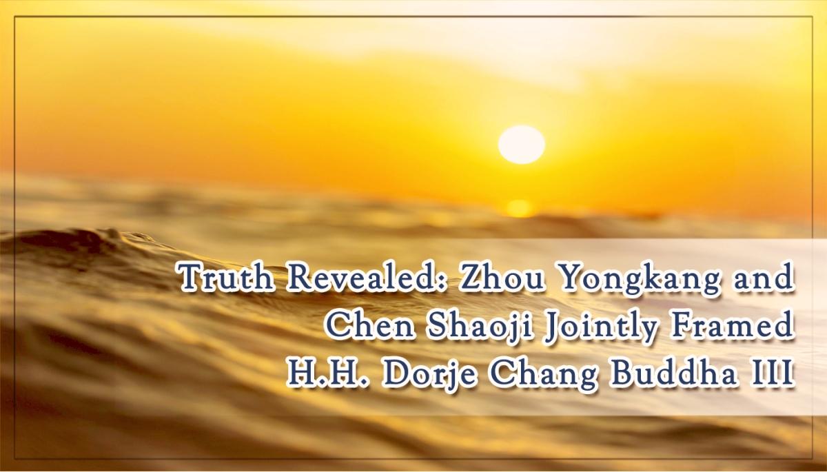 Truth Revealed: Zhou Yongkang and Chen Shaoji Jointly Framed H.H. Dorje Chang BuddhaIII