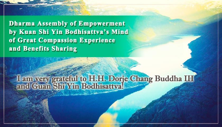 I am very grateful to H.H. Dorje Chang Buddha III and Guan Shi Yin Bodhisattva!